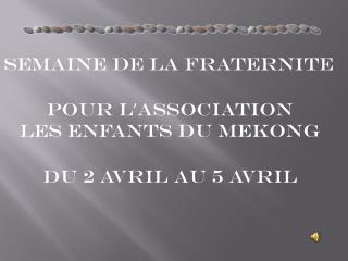SEMAINE de LA FRATERNITE Pour l ' ASSOCIATION les ENFANTS du MEKONG Du 2 avril au 5 avril
