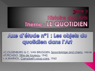3 ème F Histoire des Arts Thème :  L E QUOTIDIEN
