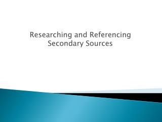 Researching and Referencing Secondary Sources