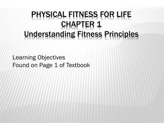 PHYSICAL FITNESS FOR LIFE CHAPTER 1 Understanding Fitness Principles Learning Objectives