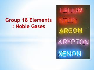 Group  18 Elements :  Noble Gases