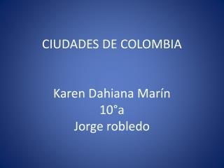 CIUDADES DE COLOMBIA Karen  D ahiana Marín 10°a  Jorge robledo