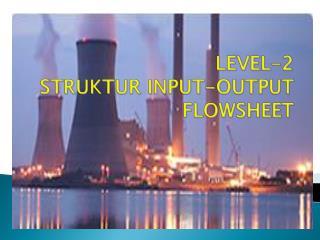 LEVEL-2 STRUKTUR INPUT-OUTPUT FLOWSHEET