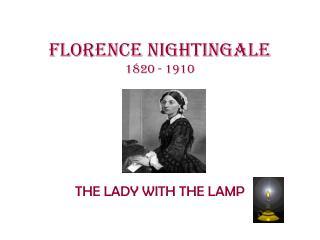 Florence Nightingale 1820 - 1910