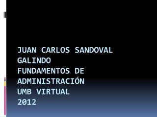 JUAN CARLOS SANDOVAL GALINDO FUNDAMENTOS DE ADMINISTRACIÓN UMB VIRTUAL 2012