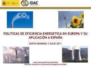 POLITICAS DE EFICIENCIA ENERGETICA EN EUROPA Y SU APLICACIÓN A ESPAÑA SANTO DOMINGO 3 JULIO 2011