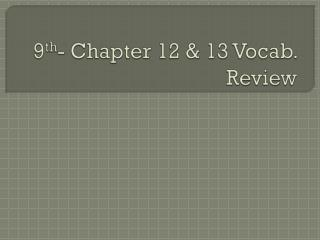 9 th - Chapter 12 & 13 Vocab. Review