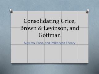 Consolidating Grice, Brown & Levinson, and  Goffman
