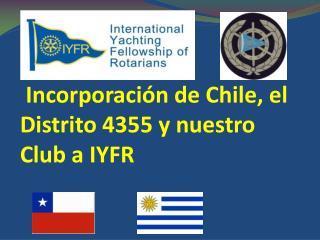 I ncorporación  de  Chile, el Distrito 4355 y  nuestro Club a IYFR