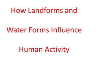 How Landforms and  Water Forms Influence Human Activity