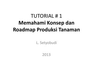 TUTORIAL # 1 Memahami K onsep dan  Roadmap  Produksi Tanaman