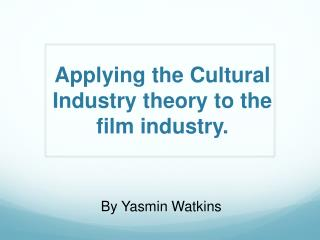 Applying the Cultural Industry  theory to  the  film  industry.
