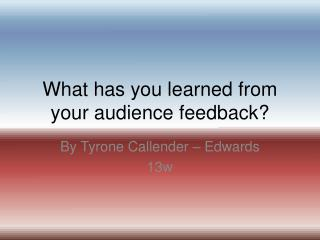 What has you learned from your audience feedback?