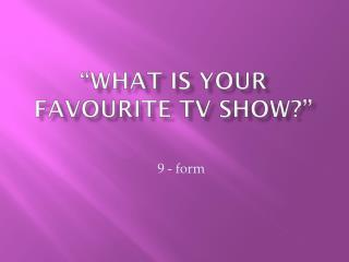 """""""What is your  favourite  TV show?"""""""