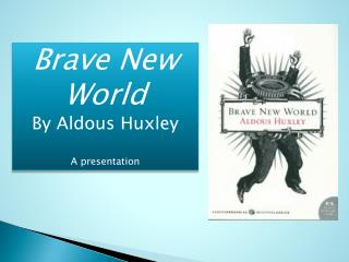Brave New World By Aldous Huxley A presentation