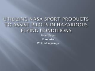 Utilizing NASA  SPoRT  Products to Assist Pilots in Hazardous Flying Conditions