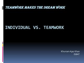 TEAMWORK MAKES THE DREAM WORK  Individual vs. Teamwork