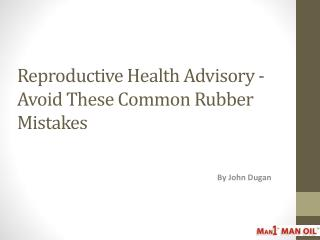 Reproductive Health Advisory - Avoid Common Rubber Mistakes
