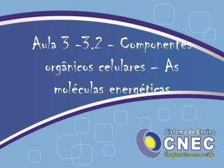 Aula  3 -3.2  - Componentes  orgânicos  celulares  – As moléculas energéticas