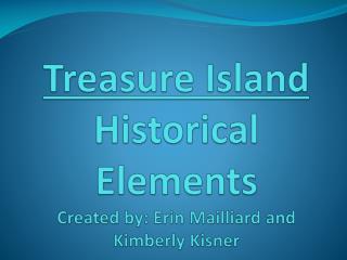 Treasure Island  Historical Elements Created by: Erin Mailliard and Kimberly  Kisner