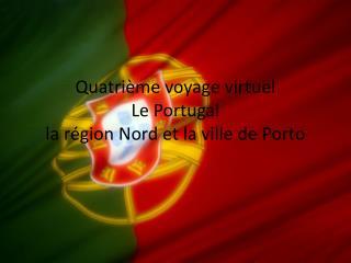 Quatri ème  voyage  virtuel Le Portugal la  région Nord  et la  ville de Porto