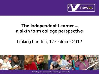 The Independent Learner –  a sixth form college perspective Linking London, 17 October 2012