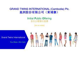 GRAND TWINS INTERNATIONAL  (Cambodia)  Plc. 崑洲股份有限公司(柬埔寨) I nitial  P ublic  O ffering 首 次公開發行股票