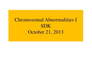 Chromosomal Abnormalities I SDK October 21, 2013