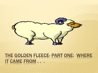 The golden fleece- Part one:  Where it came from . .  .