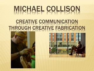 MiCHAEL Collison CREATIVE COMMUNICATION THROUGH CREATIVE FABRICATION