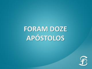 FORAM DOZE APÓSTOLOS