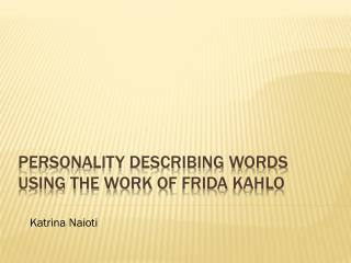 Personality Describing words  Using the work of  Frida  Kahlo