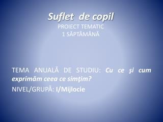 Suflet   de  copil PROIECT TEMATIC 1  SĂPTĂMÂNĂ