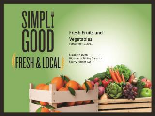 Fresh Fruits and Vegetables September 1, 2011 Elizabeth Dunn Director of Dining Services