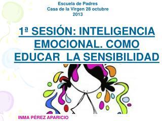 1ª SESIÓN: INTELIGENCIA EMOCIONAL. COMO EDUCAR  LA SENSIBILIDAD