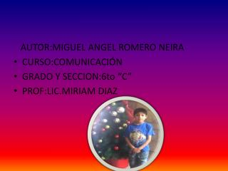 """AUTOR:MIGUEL ANGEL ROMERO NEIRA CURSO:COMUNICACIÓN GRADO Y SECCION:6to """"C"""" PROF:LIC.MIRIAM DIAZ"""