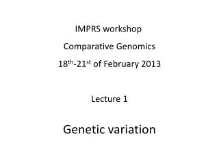 IMPRS workshop  Comparative Genomics 18 th -21 st  of February 2013 Lecture  1