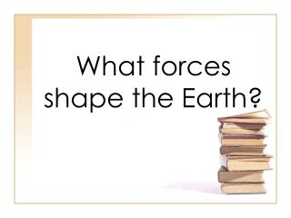 What forces shape the Earth?