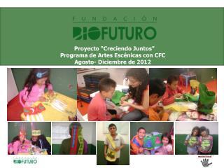 """Proyecto """"Creciendo Juntos""""  Programa de Artes Escénicas con CFC Agosto- Diciembre  de 2012"""