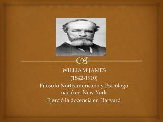 WILLIAM JAMES (1842-1910) Filosofo Norteamericano y Psicólogo nació en New York