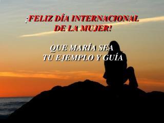 ¡ÁMATE MUJER!!! . ¡ FELIZ DÍA INTERNACIONAL  DE LA MUJER! QUE MARÍA SEA  TU EJEMPLO Y GUÍA