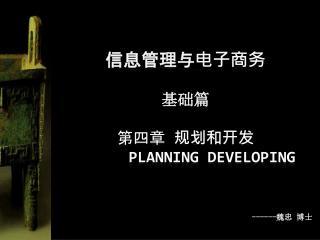 信息管理与电子商务 基础篇 第四章  规划和开发 Planning developing ------ 魏忠 博士