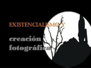 Existencialismo y  creación fotográfica