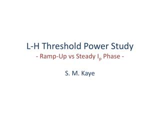 L-H Threshold Power Study - Ramp-Up  vs  Steady  I p  Phase -