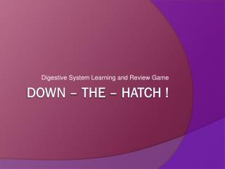 Down – the – hatch !