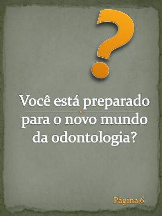 Voc� est� preparado para o novo mundo da odontologia?