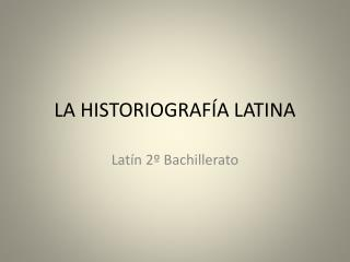 LA HISTORIOGRAFÍA LATINA