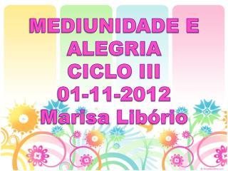MEDIUNIDADE E ALEGRIA CICLO III 01-11-2012 Marisa  Libório