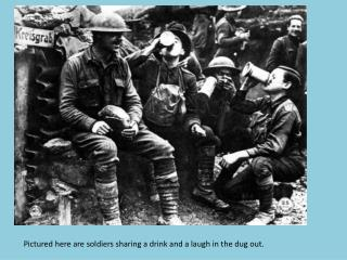 Pictured here are soldiers sharing a drink and a laugh in the dug out.