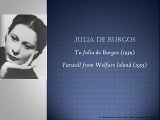 Julia de Burgos To Julia de Burgos  ( 1939 ) Farwell from Welfare Island (1953)